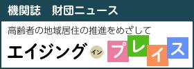 機関誌 財団ニュース「エイジング・イン・プレイス」